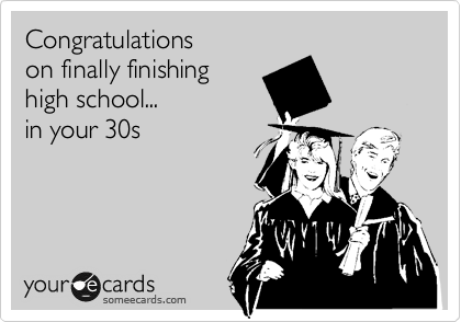 Congratulations  on finally finishing high school... in your 30s
