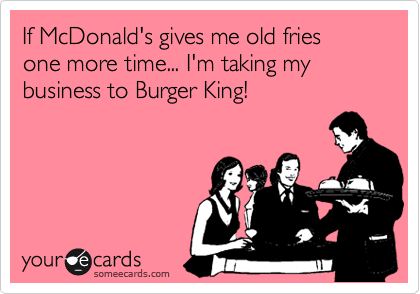 If McDonald's gives me old fries one more time... I'm taking my business to Burger King!