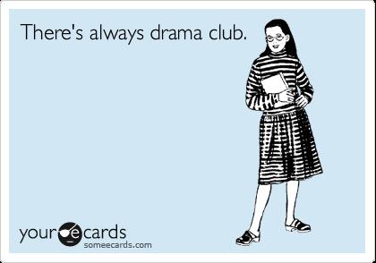 There's always drama club.