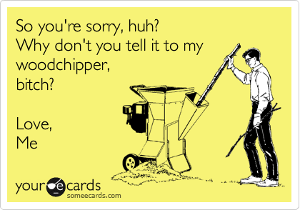 So you're sorry, huh?  Why don't you tell it to my woodchipper, bitch?  Love,  Me