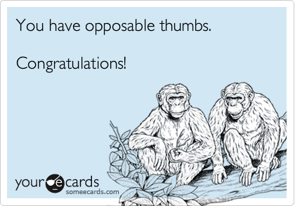 You have opposable thumbs.  Congratulations!