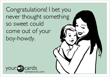 Congratulations! I bet you never thought something so sweet could come out of your boy-howdy.