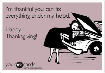 I'm thankful you can fix everything under my hood.  Happy Thanksgiving!