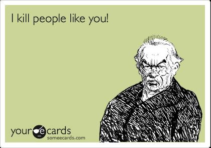 I kill people like you!