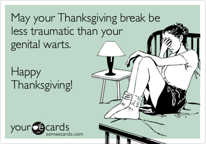 May your Thanksgiving break be less traumatic than your genital warts.  Happy Thanksgiving!