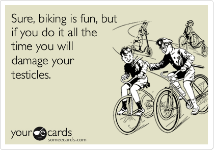 Sure, biking is fun, but  if you do it all the  time you will  damage your testicles.
