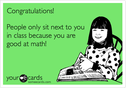 Congratulations!  People only sit next to you in class because you are good at math!
