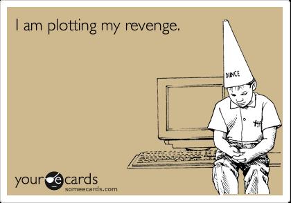 I am plotting my revenge.