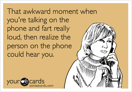 That awkward moment when you're talking on the phone and fart really loud, then realize the person on the phone could hear you.