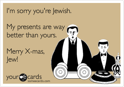 I'm sorry you're Jewish.  My presents are way better than yours.  Merry X-mas, Jew!