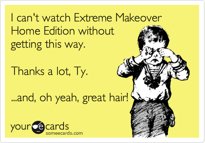 I can't watch Extreme Makeover Home Edition without getting this way.  Thanks a lot, Ty.  ...and, oh yeah, great hair!