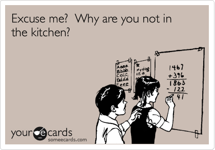 Excuse me?  Why are you not in the kitchen?