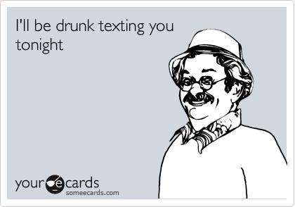 I'll be drunk texting you tonight