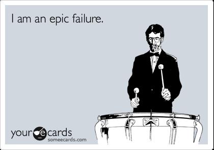 I am an epic failure.