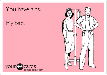 You have aids.  My bad.