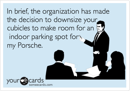 In brief, the organization has made the decision to downsize your cubicles to make room for an  indoor parking spot for my Porsche.