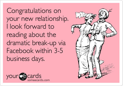 Congratulations on your new relationship. I look forward to reading about the dramatic break-up via Facebook within 3-5 business days.