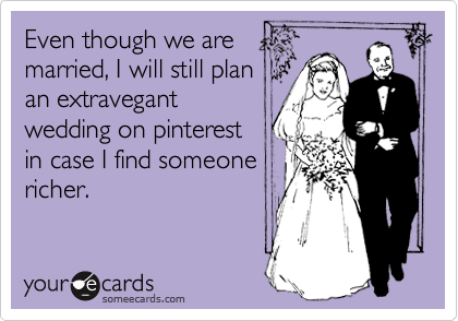 Even though we are married, I will still plan  an extravegant wedding on pinterest in case I find someone richer.