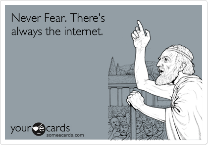 Never Fear. There's always the internet.