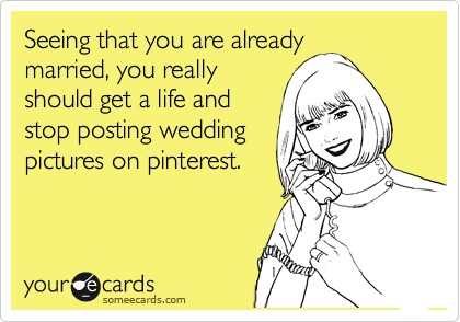 Seeing that you are already married, you really should get a life and stop posting wedding pictures on pinterest.