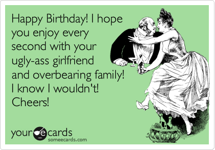 Happy Birthday! I hope you enjoy every second with your ugly-ass girlfriend and overbearing family! I know I wouldn't! Cheers!