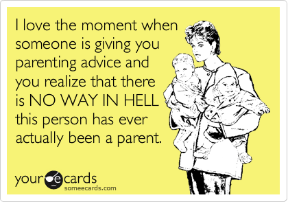 I love the moment when someone is giving you parenting advice and you realize that there is NO WAY IN HELL this person has ever actually been a parent.