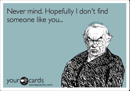 Never mind. Hopefully I don't find someone like you...