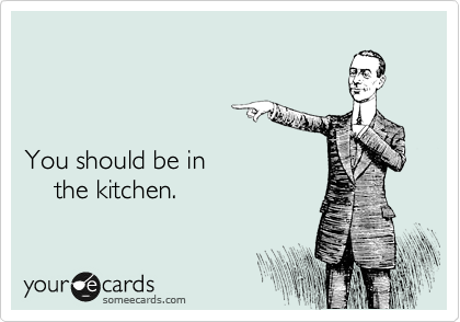 You should be in     the kitchen.