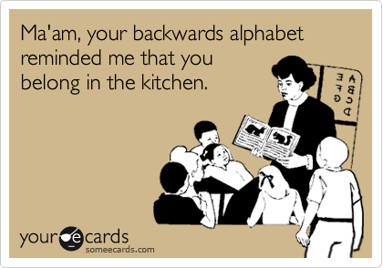 Ma'am, your backwards alphabet reminded me that you belong in the kitchen.