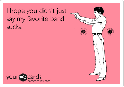 I hope you didn't just say my favorite band sucks.