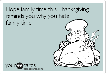 Hope family time this Thanksgiving reminds you why you hate family time.