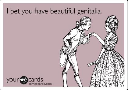 I bet you have beautiful genitalia.
