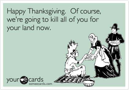 Happy Thanksgiving.  Of course, we're going to kill all of you for your land now.