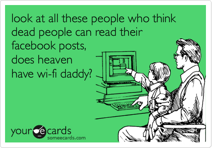 look at all these people who think dead people can read their facebook posts, does heaven have wi-fi daddy?