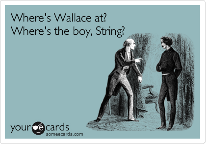 Where's Wallace at? Where's the boy, String?