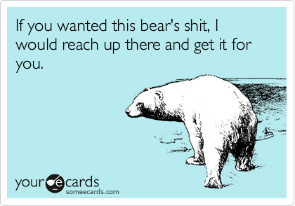 If you wanted this bear's shit, I would reach up there and get it for you.