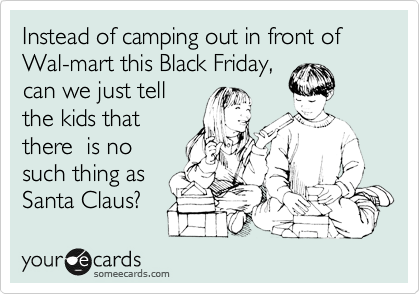 Instead of camping out in front of Wal-mart this Black Friday, can we just tell the kids that there  is no such thing as Santa Claus?