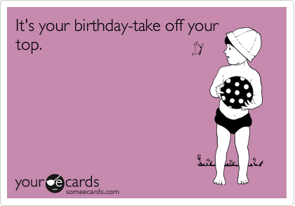 It's your birthday-take off your top.