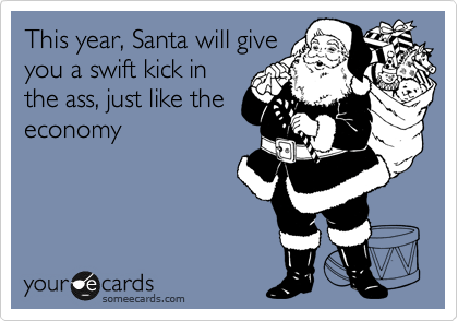 This year, Santa will give you a swift kick in the ass, just like the economy
