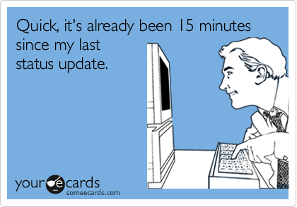 Quick, it's already been 15 minutes since my last status update.