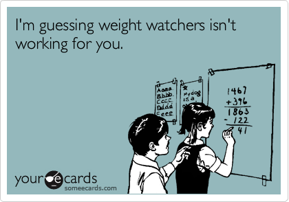 I'm guessing weight watchers isn't working for you.