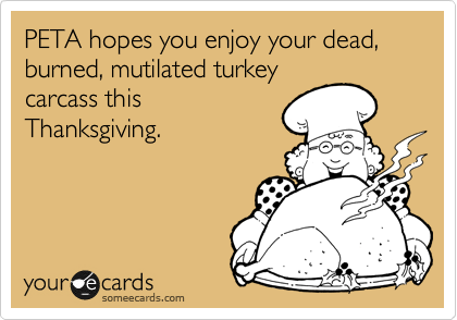 PETA hopes you enjoy your dead, burned, mutilated turkey carcass this Thanksgiving.