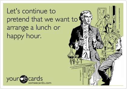 Let's continue to pretend that we want to arrange a lunch or happy hour.