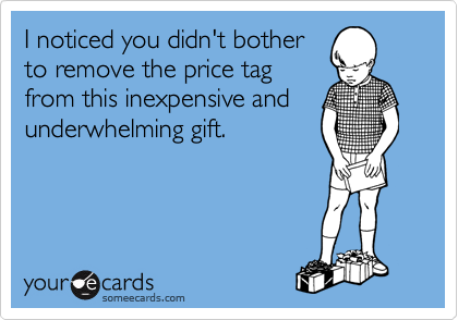 I noticed you didn't bother to remove the price tag from this inexpensive and underwhelming gift.