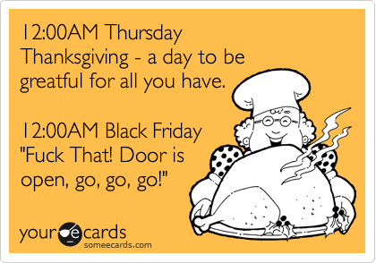 """12:00AM Thursday Thanksgiving - a day to be greatful for all you have.  12:00AM Black Friday """"Fuck That! Door is open, go, go, go!"""""""