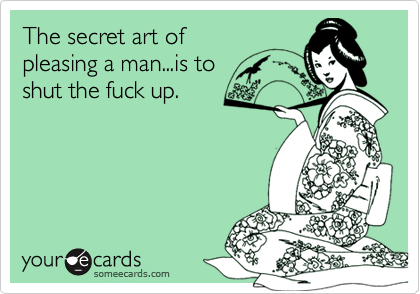 The secret art of pleasing a man...is to shut the fuck up.
