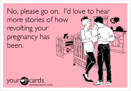 No, please go on.  I'd love to hear more stories of how revolting your pregnancy has been.