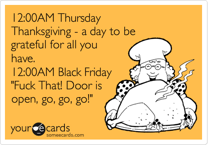 """12:00AM Thursday Thanksgiving - a day to be grateful for all you have. 12:00AM Black Friday """"Fuck That! Door is open, go, go, go!"""""""