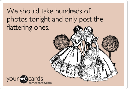 We should take hundreds of photos tonight and only post the flattering ones.