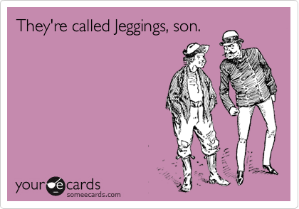 They're called Jeggings, son.